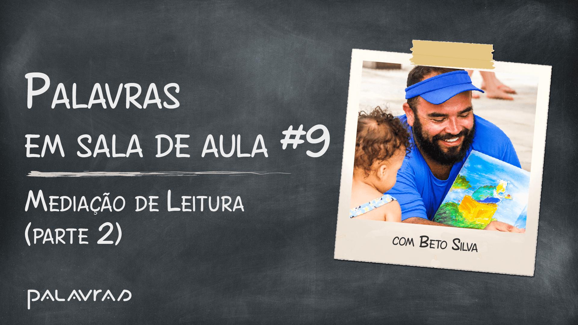 Podcast Palavras em Sala de Aula | #9: Mediação de Leitura com Beto Silva (parte 2)