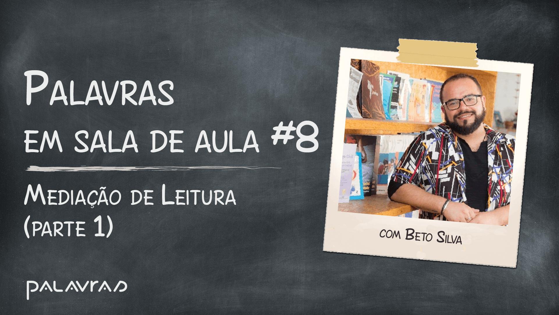 Podcast Palavras em Sala de Aula | #8: Mediação de Leitura com Beto Silva (parte 1)