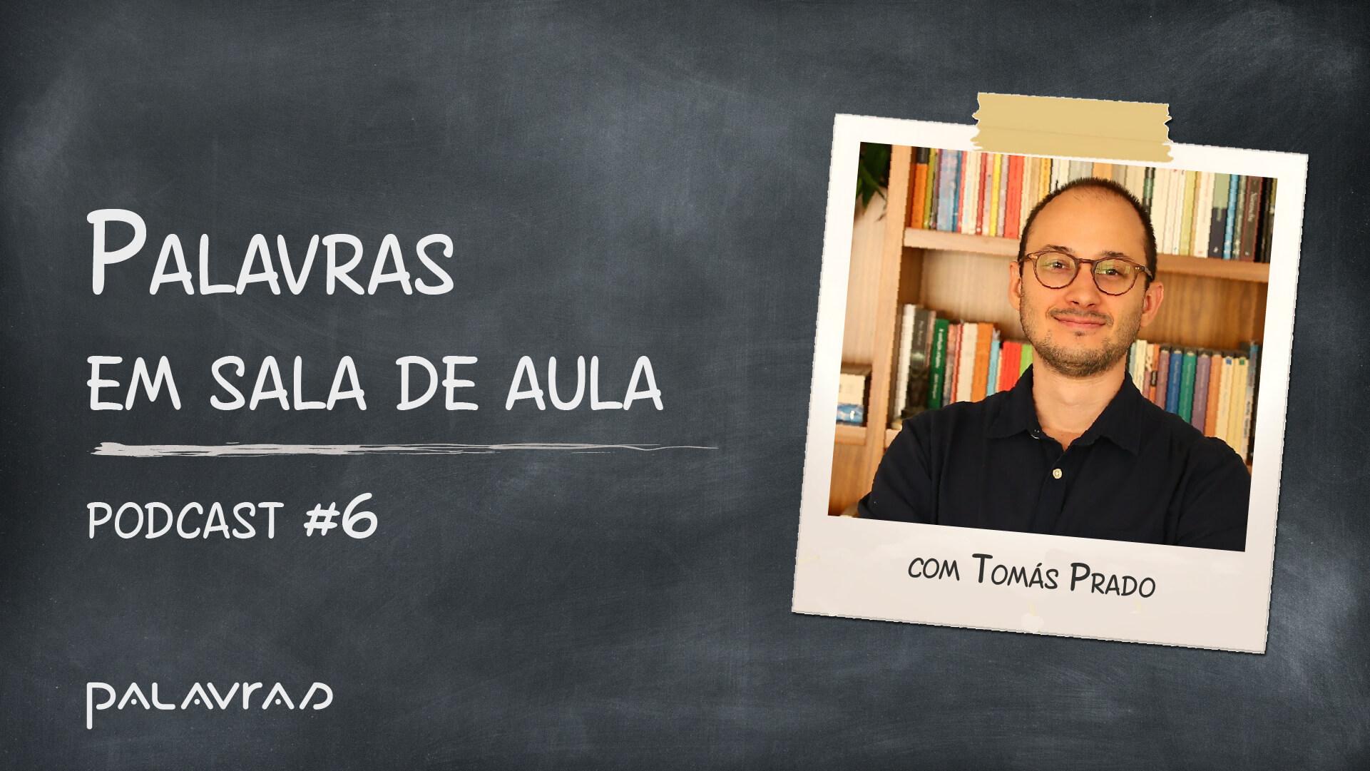 Podcast Palavras em Sala de Aula   #6: Tomás Prado